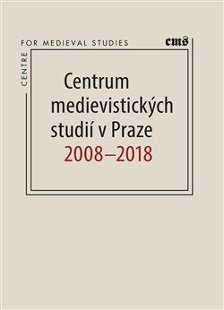 Centrum medievistických studií vPraze 2008 - 2018